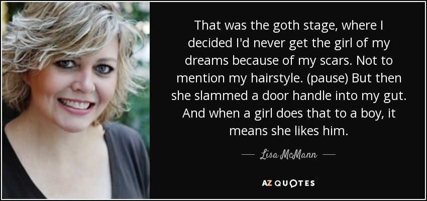 That was the goth stage, where I decided I'd never get the girl of my dreams because of my scars. Not to mention my hairstyle. (pause) But then she slammed a door handle into my gut. And when a girl does that to a boy, it means she likes him. - Lisa McMann