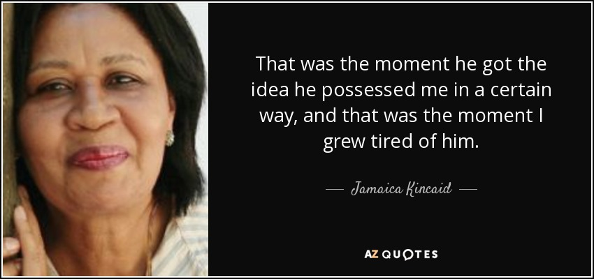That was the moment he got the idea he possessed me in a certain way, and that was the moment I grew tired of him. - Jamaica Kincaid