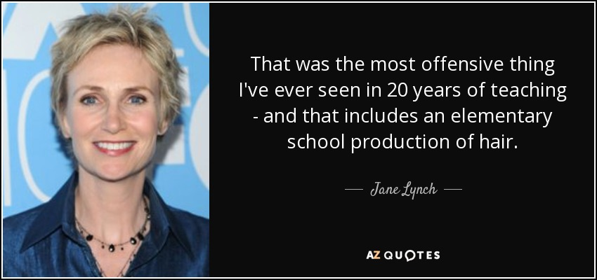 That was the most offensive thing I've ever seen in 20 years of teaching - and that includes an elementary school production of hair. - Jane Lynch