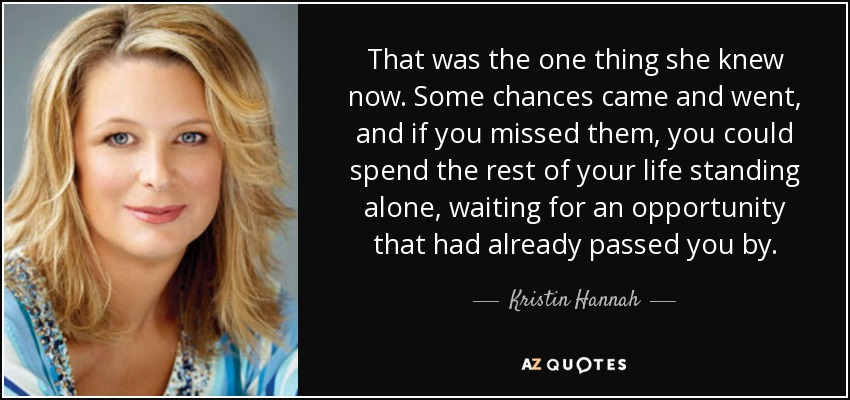 That was the one thing she knew now. Some chances came and went, and if you missed them, you could spend the rest of your life standing alone, waiting for an opportunity that had already passed you by. - Kristin Hannah