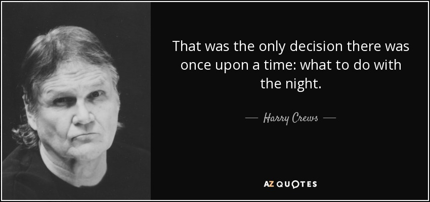 That was the only decision there was once upon a time: what to do with the night. - Harry Crews