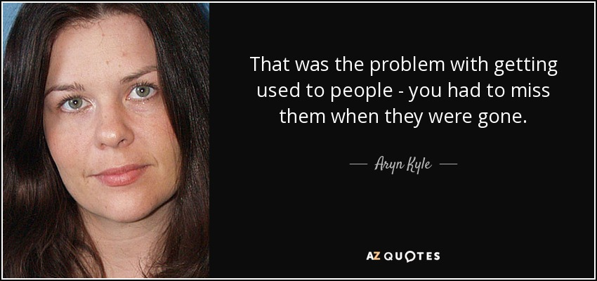 That was the problem with getting used to people - you had to miss them when they were gone. - Aryn Kyle