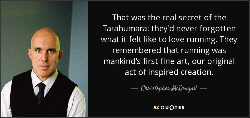 That was the real secret of the Tarahumara: they'd never forgotten what it felt like to love running. They remembered that running was mankind's first fine art, our original act of inspired creation. - Christopher McDougall