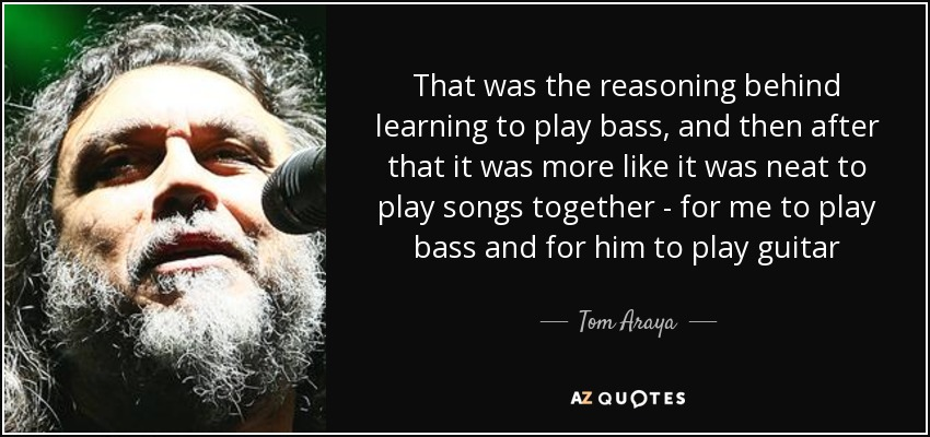 That was the reasoning behind learning to play bass, and then after that it was more like it was neat to play songs together - for me to play bass and for him to play guitar - Tom Araya