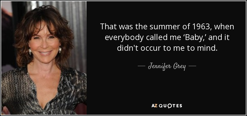 That was the summer of 1963, when everybody called me 'Baby,' and it didn't occur to me to mind. - Jennifer Grey