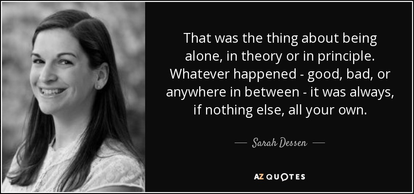 That was the thing about being alone, in theory or in principle. Whatever happened-good, bad, or anywhere in between-it was always, if nothing else, all your own. - Sarah Dessen