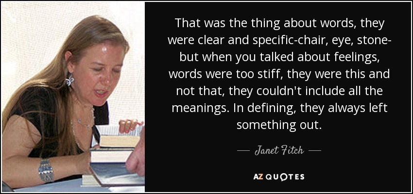 That was the thing about words, they were clear and specific-chair, eye, stone- but when you talked about feelings, words were too stiff, they were this and not that, they couldn't include all the meanings. In defining, they always left something out. - Janet Fitch