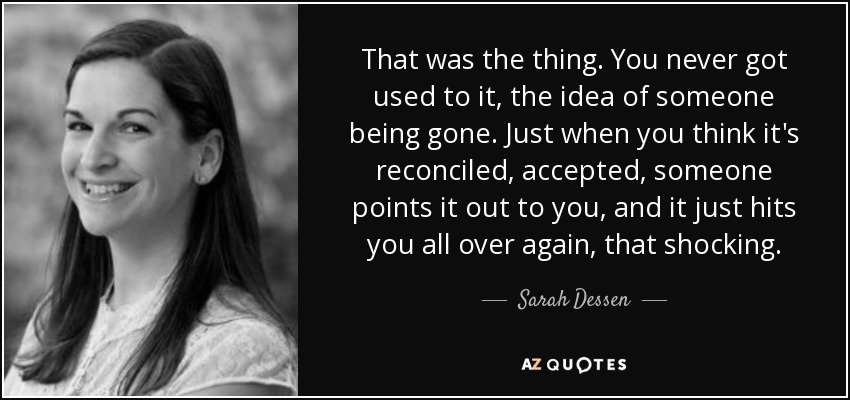 That was the thing. You never got used to it, the idea of someone being gone. Just when you think it's reconciled, accepted, someone points it out to you, and it just hits you all over again, that shocking. - Sarah Dessen