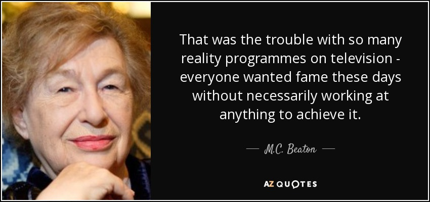 That was the trouble with so many reality programmes on television - everyone wanted fame these days without necessarily working at anything to achieve it. - M.C. Beaton
