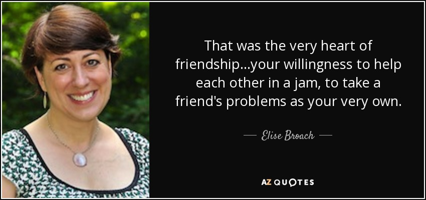 That was the very heart of friendship...your willingness to help each other in a jam, to take a friend's problems as your very own. - Elise Broach