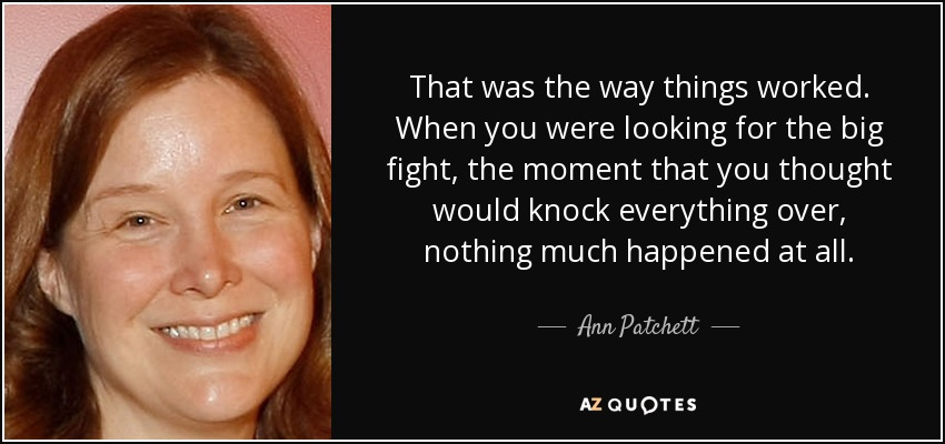 That was the way things worked. When you were looking for the big fight, the moment that you thought would knock everything over, nothing much happened at all. - Ann Patchett