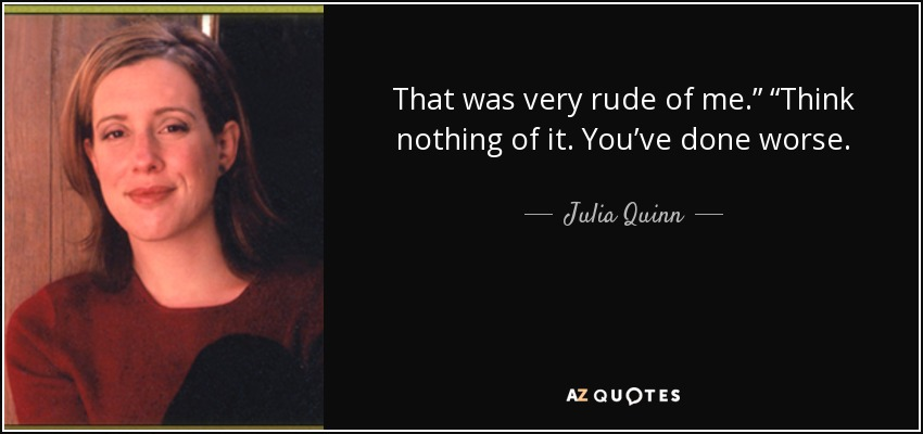 "That was very rude of me."" ""Think nothing of it. You've done worse. - Julia Quinn"