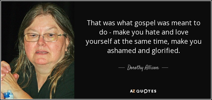 That was what gospel was meant to do - make you hate and love yourself at the same time, make you ashamed and glorified. - Dorothy Allison