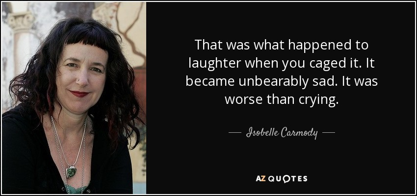 That was what happened to laughter when you caged it. It became unbearably sad. It was worse than crying. - Isobelle Carmody