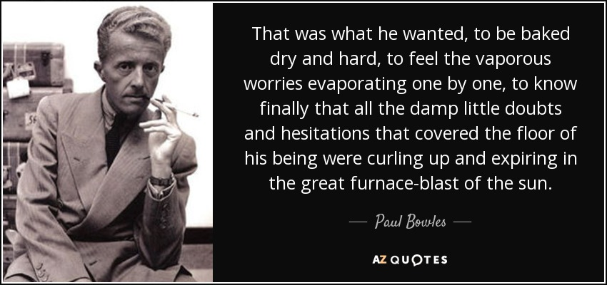 That was what he wanted, to be baked dry and hard, to feel the vaporous worries evaporating one by one, to know finally that all the damp little doubts and hesitations that covered the floor of his being were curling up and expiring in the great furnace-blast of the sun. - Paul Bowles
