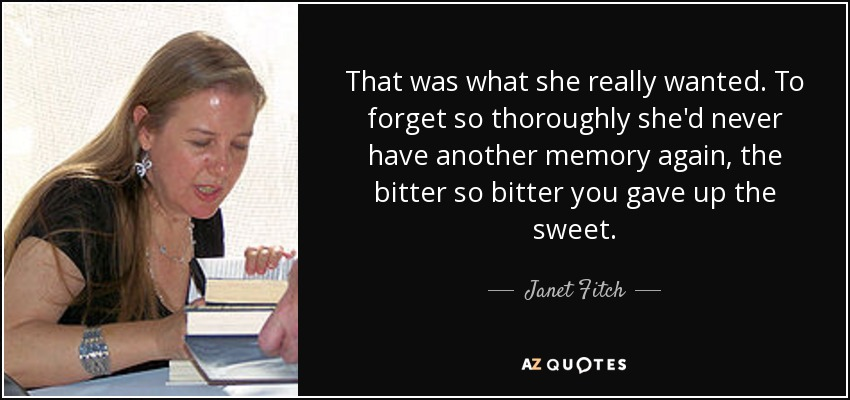 That was what she really wanted. To forget so thoroughly she'd never have another memory again, the bitter so bitter you gave up the sweet. - Janet Fitch