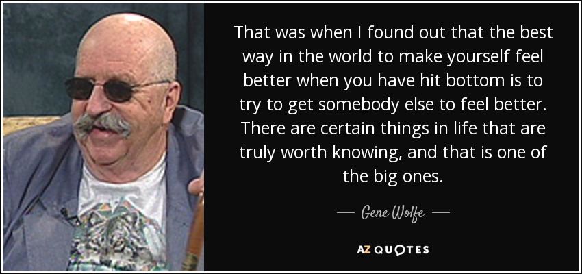 That was when I found out that the best way in the world to make yourself feel better when you have hit bottom is to try to get somebody else to feel better. There are certain things in life that are truly worth knowing, and that is one of the big ones. - Gene Wolfe