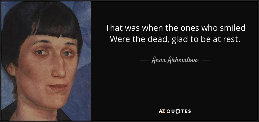 That was when the ones who smiled Were the dead, glad to be at rest. - Anna Akhmatova