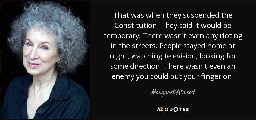 That was when they suspended the Constitution. They said it would be temporary. There wasn't even any rioting in the streets. People stayed home at night, watching television, looking for some direction. There wasn't even an enemy you could put your finger on. - Margaret Atwood