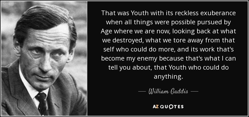 That was Youth with its reckless exuberance when all things were possible pursued by Age where we are now, looking back at what we destroyed, what we tore away from that self who could do more, and its work that's become my enemy because that's what I can tell you about, that Youth who could do anything. - William Gaddis