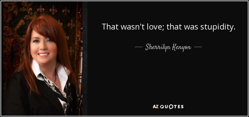 That wasn't love; that was stupidity. - Sherrilyn Kenyon