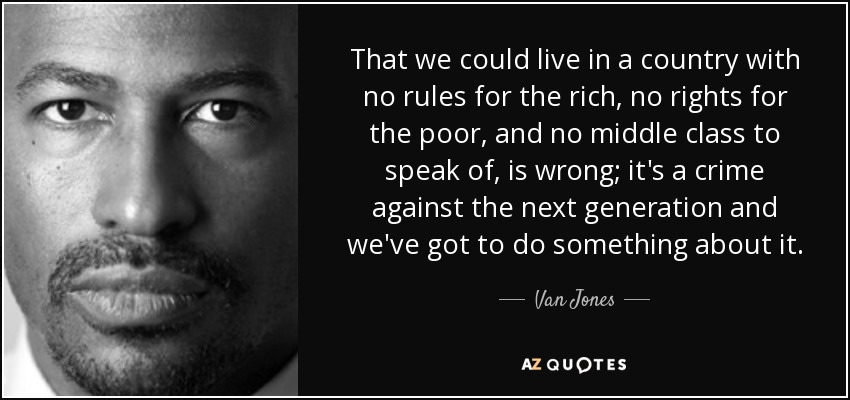 That we could live in a country with no rules for the rich, no rights for the poor, and no middle class to speak of, is wrong; it's a crime against the next generation and we've got to do something about it. - Van Jones