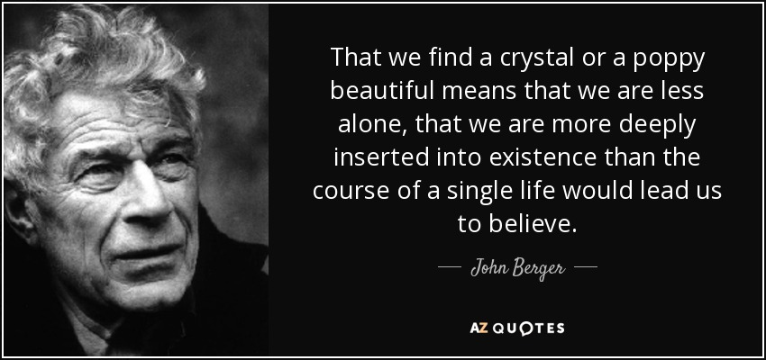 That we find a crystal or a poppy beautiful means that we are less alone, that we are more deeply inserted into existence than the course of a single life would lead us to believe. - John Berger