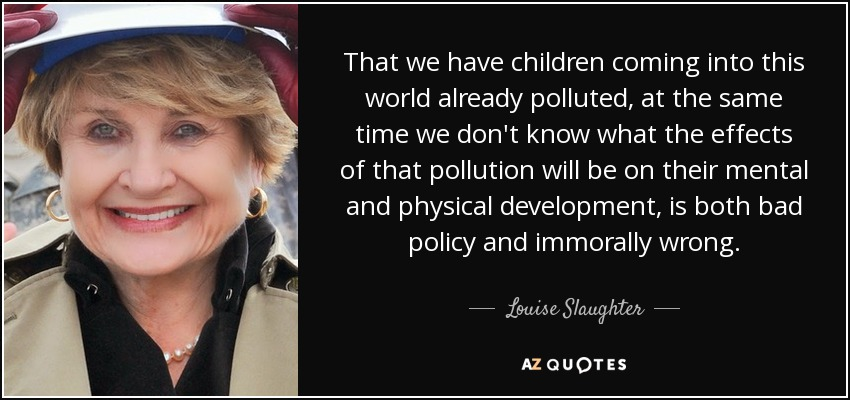 That we have children coming into this world already polluted, at the same time we don't know what the effects of that pollution will be on their mental and physical development, is both bad policy and immorally wrong. - Louise Slaughter