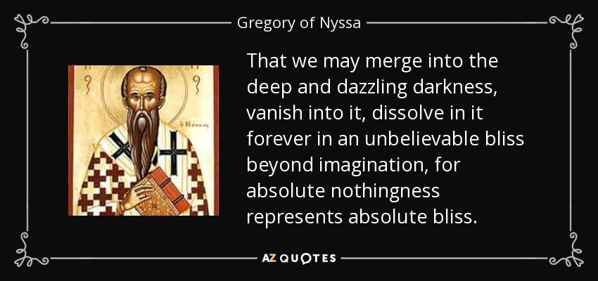That we may merge into the deep and dazzling darkness, vanish into it, dissolve in it forever in an unbelievable bliss beyond imagination, for absolute nothingness represents absolute bliss. - Gregory of Nyssa