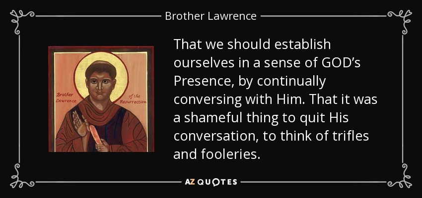 That we should establish ourselves in a sense of GOD's Presence, by continually conversing with Him. That it was a shameful thing to quit His conversation, to think of trifles and fooleries. - Brother Lawrence