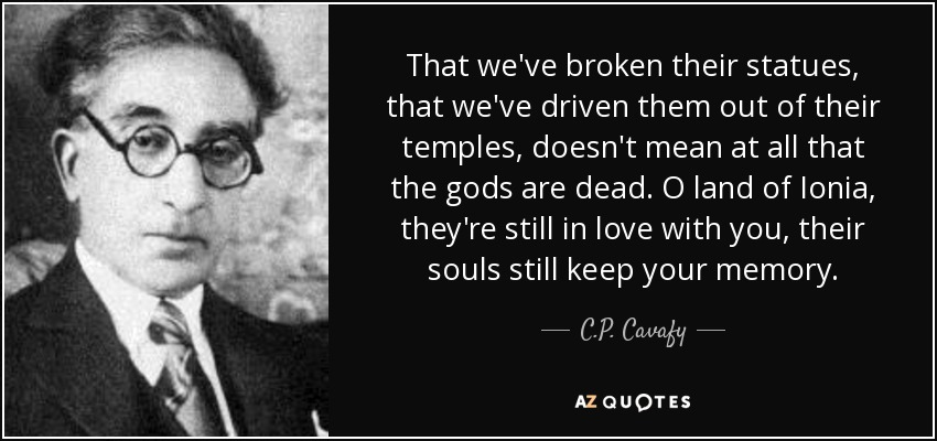 That we've broken their statues, that we've driven them out of their temples, doesn't mean at all that the gods are dead. O land of Ionia, they're still in love with you, their souls still keep your memory. - C.P. Cavafy