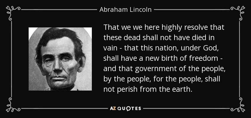 That we we here highly resolve that these dead shall not have died in vain - that this nation, under God, shall have a new birth of freedom - and that government of the people, by the people, for the people, shall not perish from the earth. - Abraham Lincoln