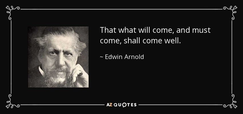 That what will come, and must come, shall come well. - Edwin Arnold