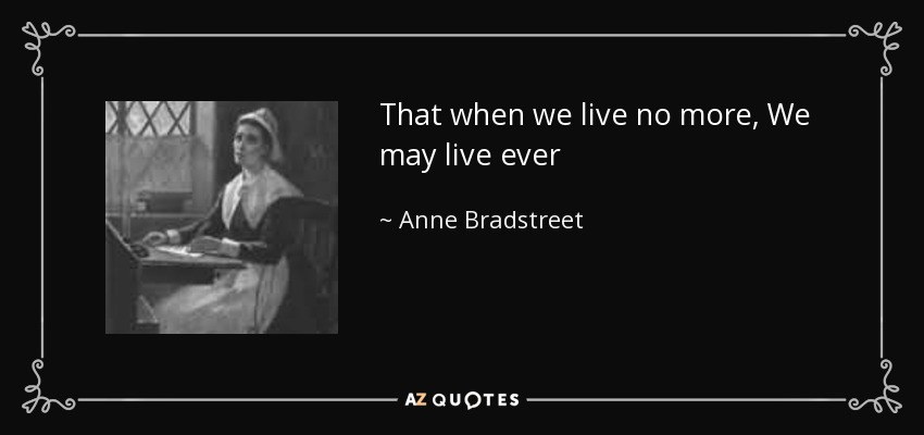 That when we live no more, We may live ever - Anne Bradstreet