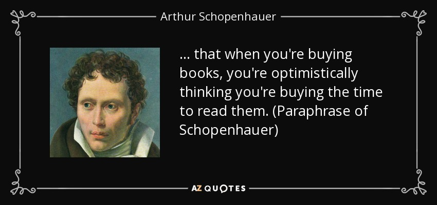 ... that when you're buying books, you're optimistically thinking you're buying the time to read them. (Paraphrase of Schopenhauer) - Arthur Schopenhauer
