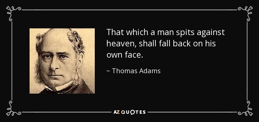 That which a man spits against heaven, shall fall back on his own face. - Thomas Adams
