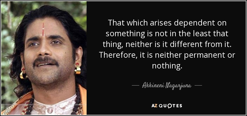 That which arises dependent on something is not in the least that thing, neither is it different from it. Therefore, it is neither permanent or nothing. - Akkineni Nagarjuna