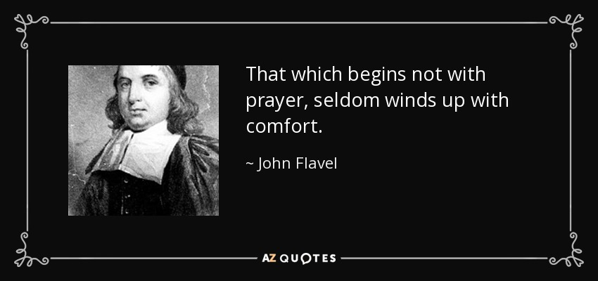That which begins not with prayer, seldom winds up with comfort. - John Flavel