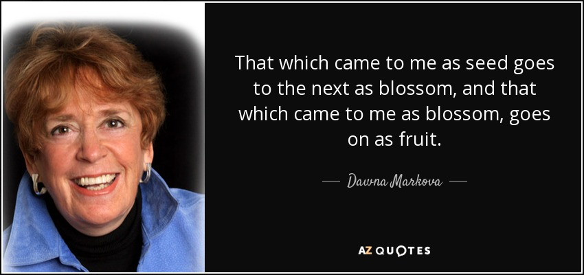 That which came to me as seed goes to the next as blossom, and that which came to me as blossom, goes on as fruit. - Dawna Markova