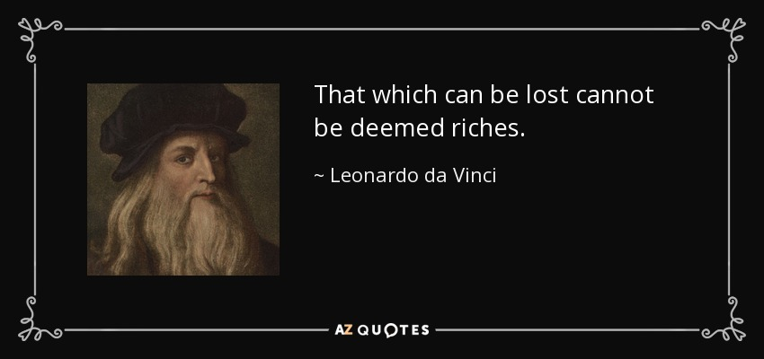 That which can be lost cannot be deemed riches. - Leonardo da Vinci