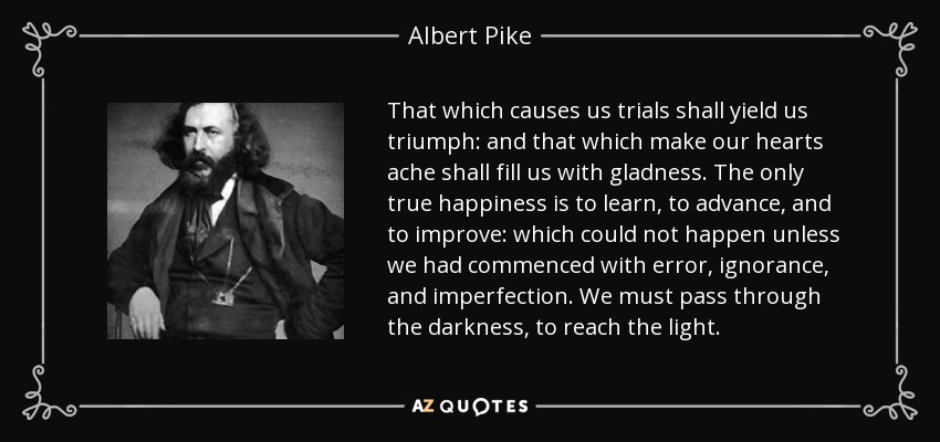 That which causes us trials shall yield us triumph: and that which make our hearts ache shall fill us with gladness. The only true happiness is to learn, to advance, and to improve: which could not happen unless we had commenced with error, ignorance, and imperfection. We must pass through the darkness, to reach the light. - Albert Pike