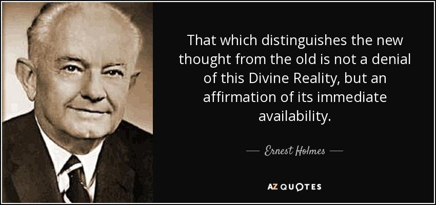 That which distinguishes the new thought from the old is not a denial of this Divine Reality, but an affirmation of its immediate availability. - Ernest Holmes