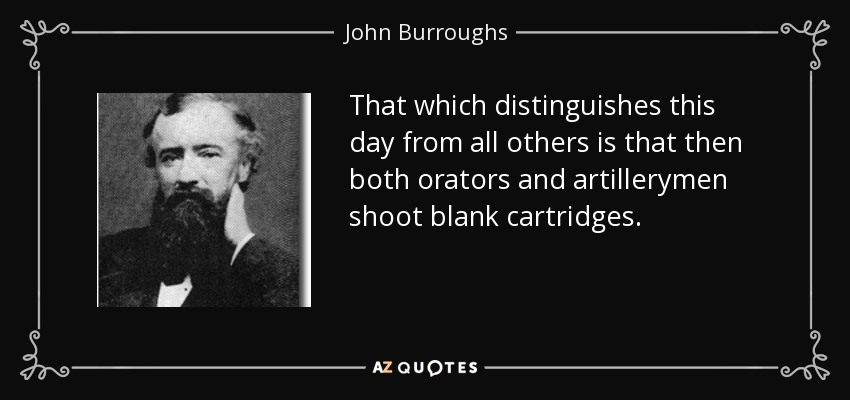 That which distinguishes this day from all others is that then both orators and artillerymen shoot blank cartridges. - John Burroughs