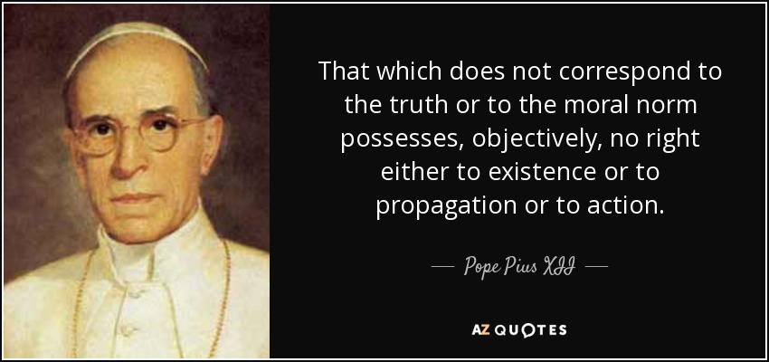 That which does not correspond to the truth or to the moral norm possesses, objectively, no right either to existence or to propagation or to action. - Pope Pius XII