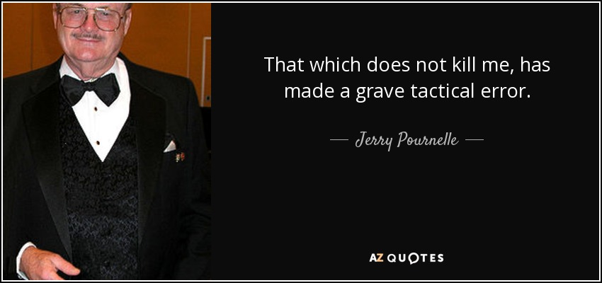 That which does not kill me, has made a grave tactical error. - Jerry Pournelle