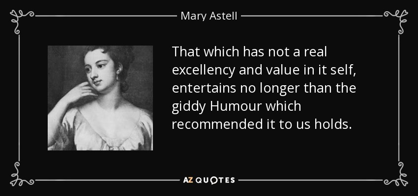 That which has not a real excellency and value in it self, entertains no longer than the giddy Humour which recommended it to us holds. - Mary Astell