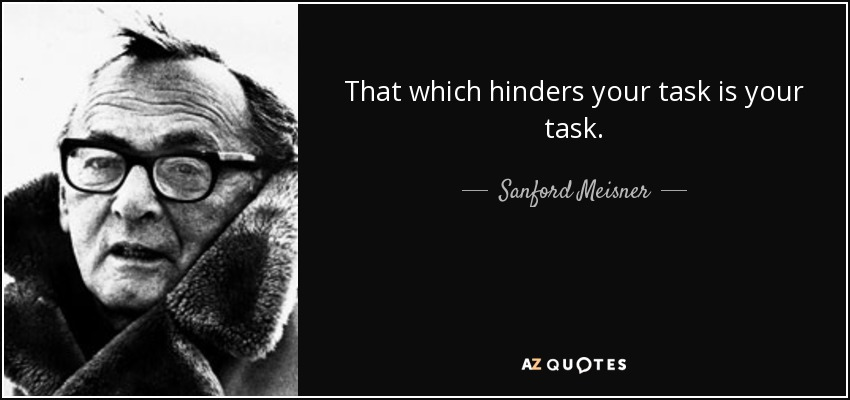 That which hinders your task is your task. - Sanford Meisner