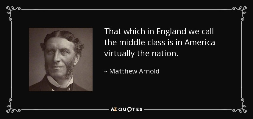 That which in England we call the middle class is in America virtually the nation. - Matthew Arnold