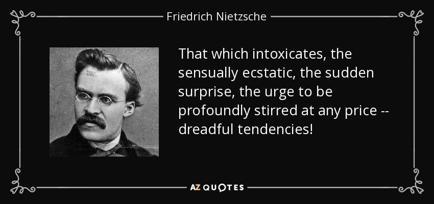 That which intoxicates, the sensually ecstatic, the sudden surprise, the urge to be profoundly stirred at any price -- dreadful tendencies! - Friedrich Nietzsche