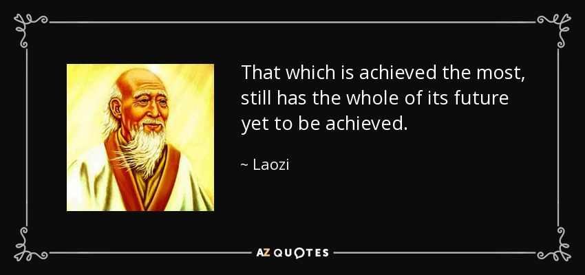 That which is achieved the most, still has the whole of its future yet to be achieved. - Laozi